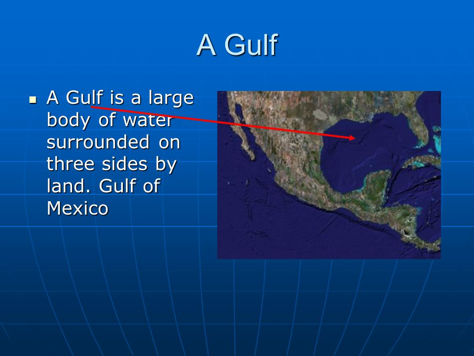 A Gulf A Gulf is a large body of water surrounded on three sides by land. Gulf of Mexico A Gulf is a large body of water surrounded on three sides by