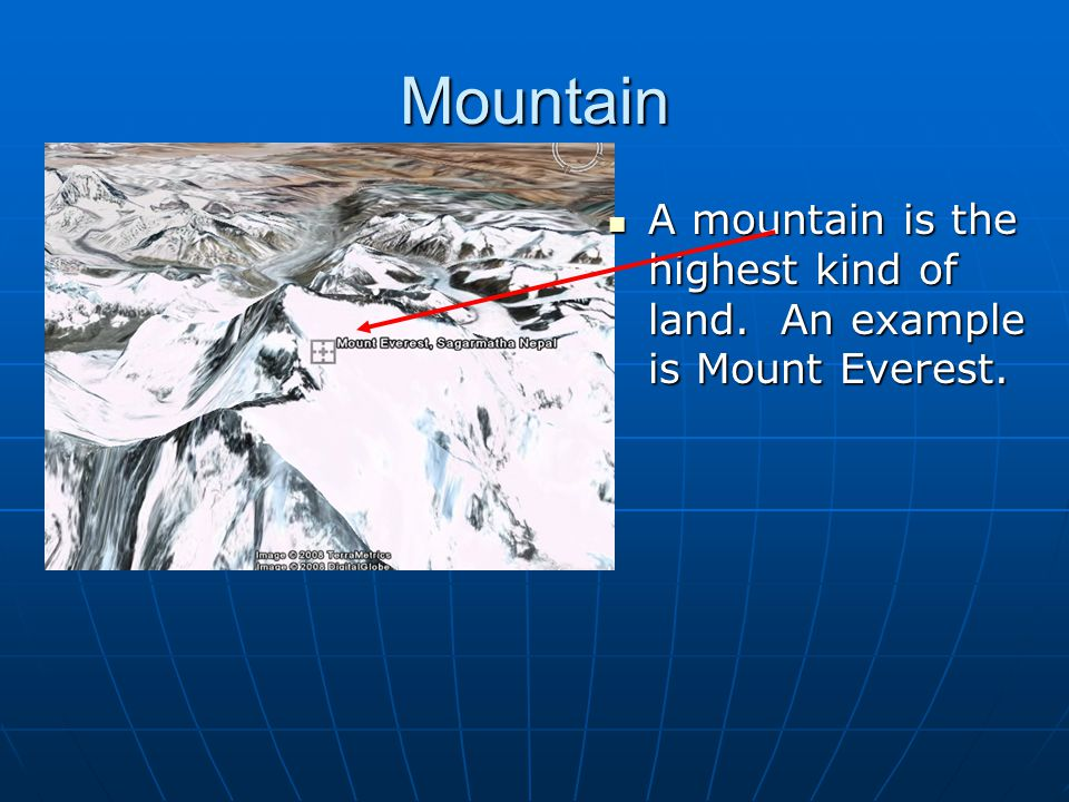 Mountain A mountain is the highest kind of land. An example is Mount Everest. A mountain is the highest kind of land. An example is Mount Everest.