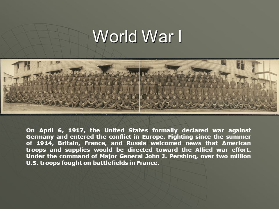 World War I On April 6, 1917, the United States formally declared war against Germany and entered the conflict in Europe.