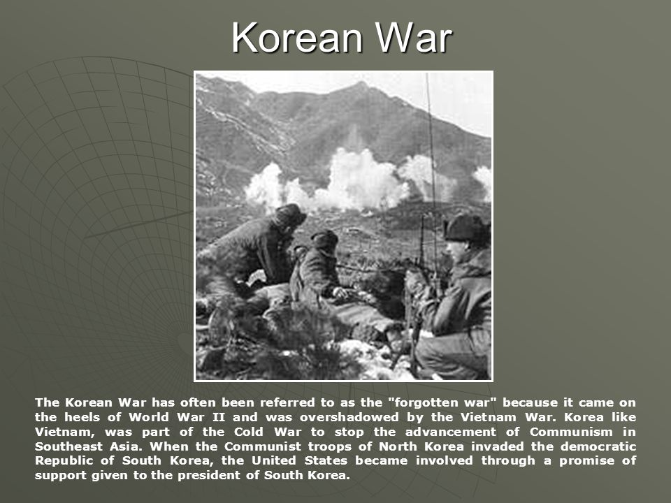 Korean War The Korean War has often been referred to as the forgotten war because it came on the heels of World War II and was overshadowed by the Vietnam War.