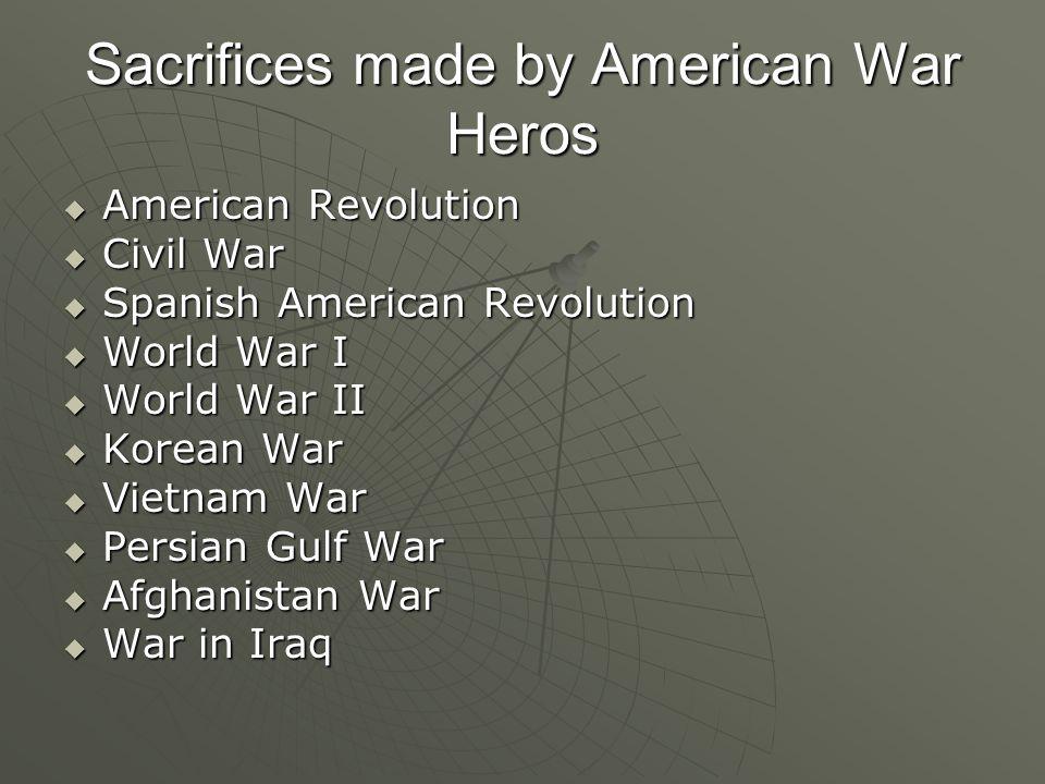 Sacrifices made by American War Heros  American Revolution  Civil War  Spanish American Revolution  World War I  World War II  Korean War  Vietnam War  Persian Gulf War  Afghanistan War  War in Iraq