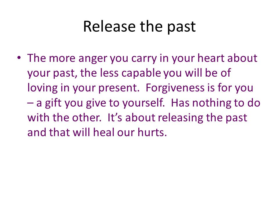 Release the past The more anger you carry in your heart about your past, the less capable you will be of loving in your present. Forgiveness is for yo