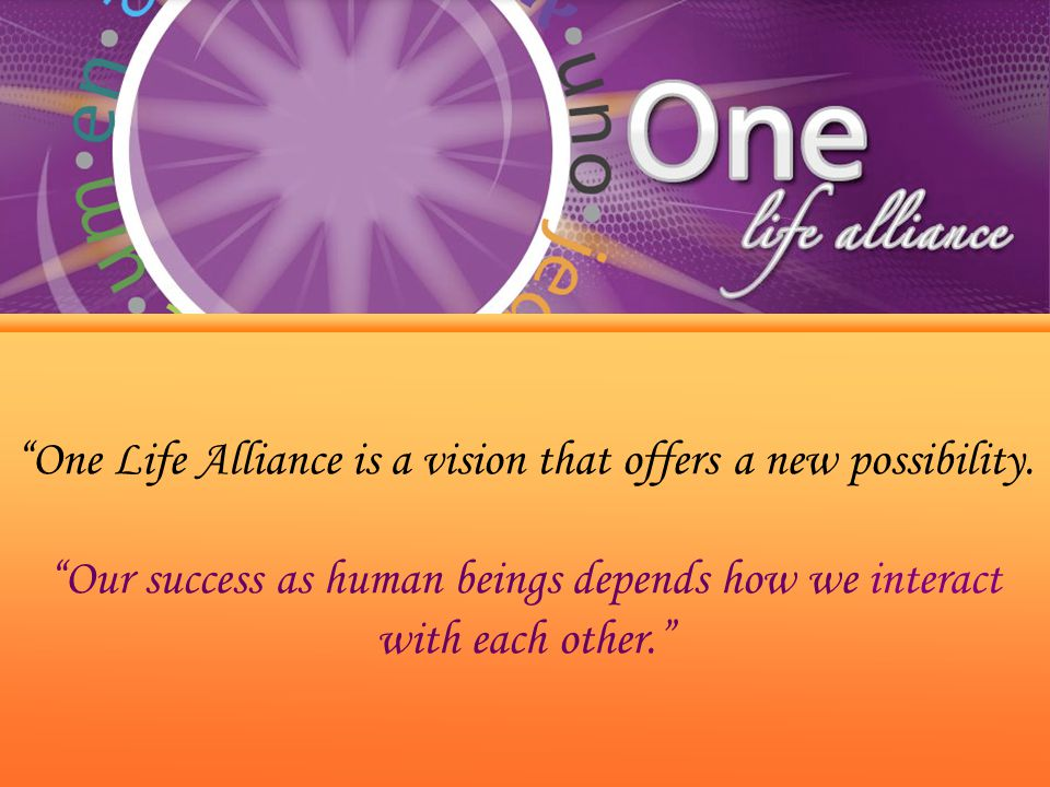 """""""One Life Alliance is a vision that offers a new possibility. """"Our success as human beings depends how we interact with each other."""""""