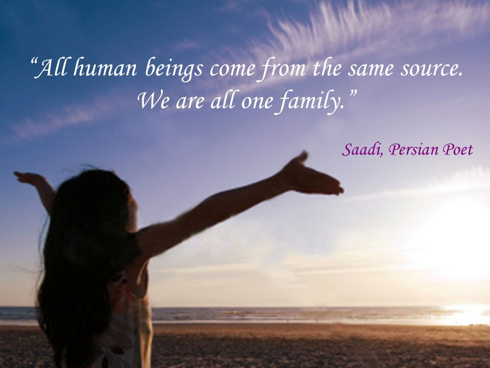 """""""All human beings come from the same source. We are all one family."""" Saadi, Persian Poet"""