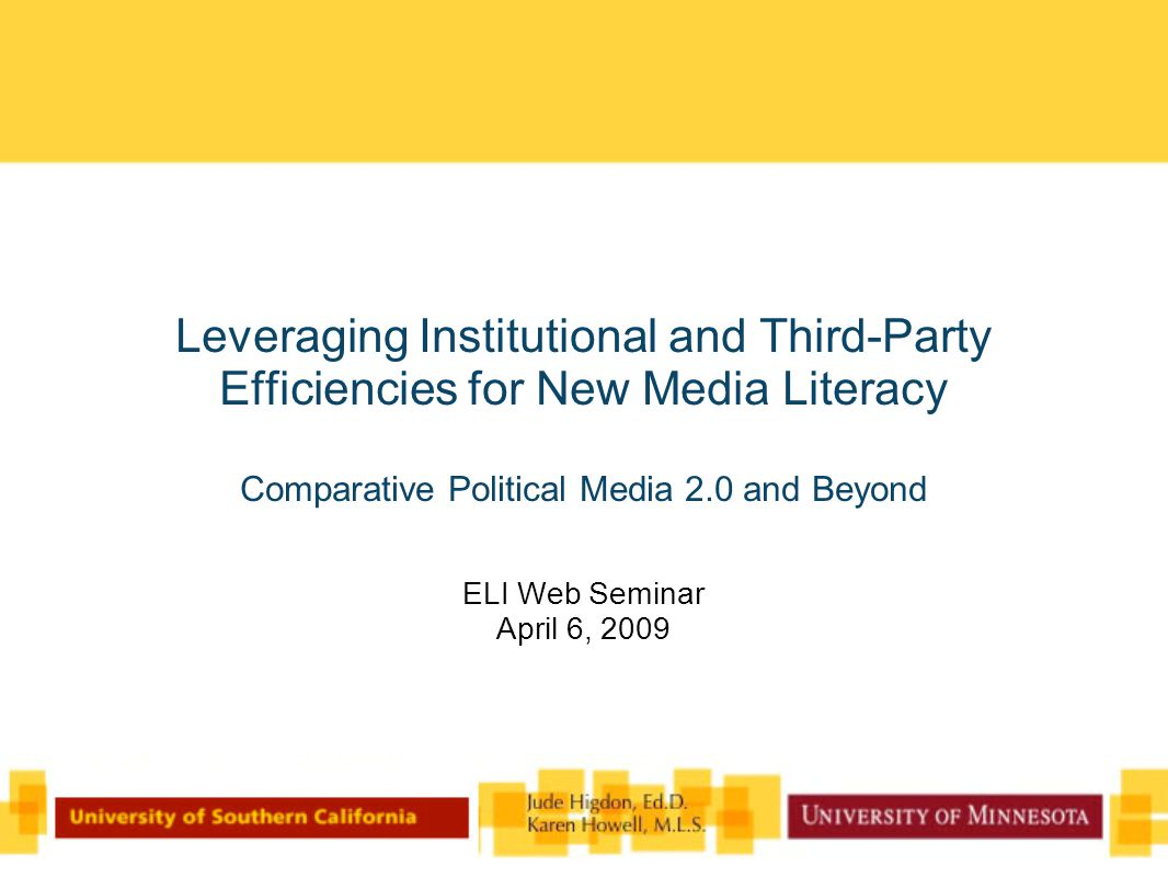 Leveraging Institutional and Third-Party Efficiencies for New Media Literacy Comparative Political Media 2.0 and Beyond ELI Web Seminar April 6, 2009