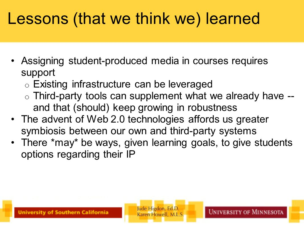 Lessons (that we think we) learned Assigning student-produced media in courses requires support o Existing infrastructure can be leveraged o Third-party tools can supplement what we already have -- and that (should) keep growing in robustness The advent of Web 2.0 technologies affords us greater symbiosis between our own and third-party systems There *may* be ways, given learning goals, to give students options regarding their IP