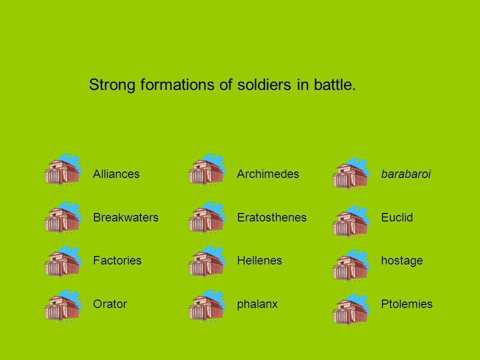 AlliancesArchimedesbarabaroi BreakwatersEratosthenesEuclid FactoriesHelleneshostage OratorphalanxPtolemies Strong formations of soldiers in battle.