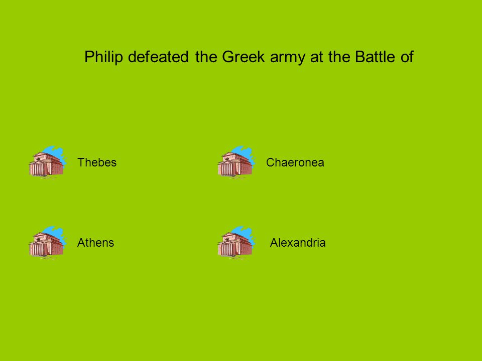 Philip defeated the Greek army at the Battle of Thebes AthensAlexandria Chaeronea
