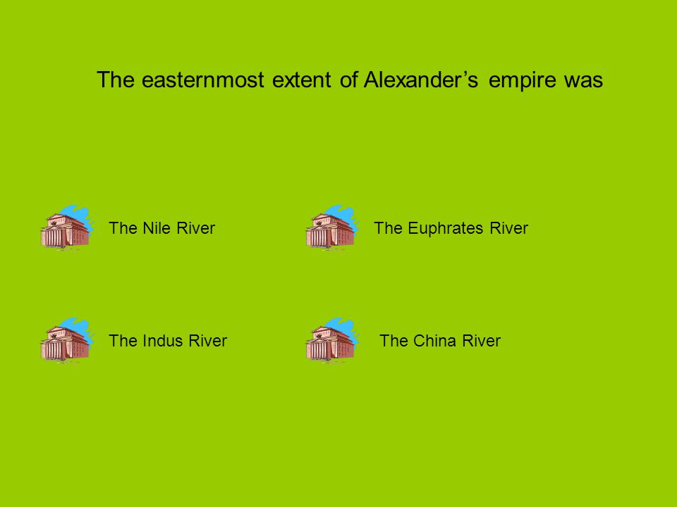 The easternmost extent of Alexander's empire was The Nile River The Indus RiverThe China River The Euphrates River