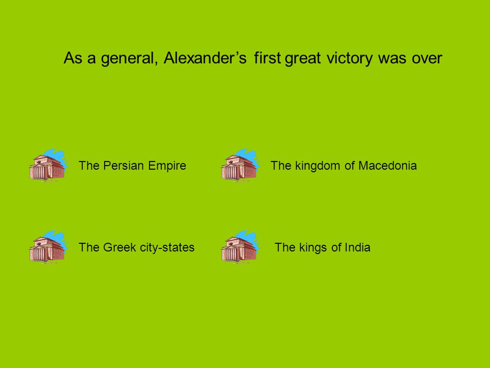 As a general, Alexander's first great victory was over The Persian Empire The Greek city-statesThe kings of India The kingdom of Macedonia