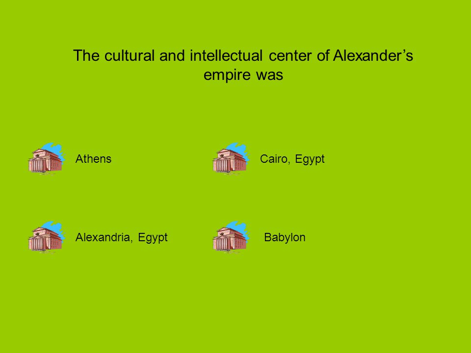 The cultural and intellectual center of Alexander's empire was Athens Alexandria, EgyptBabylon Cairo, Egypt