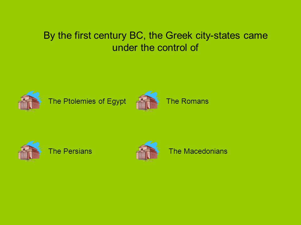 By the first century BC, the Greek city-states came under the control of The Ptolemies of Egypt The PersiansThe Macedonians The Romans
