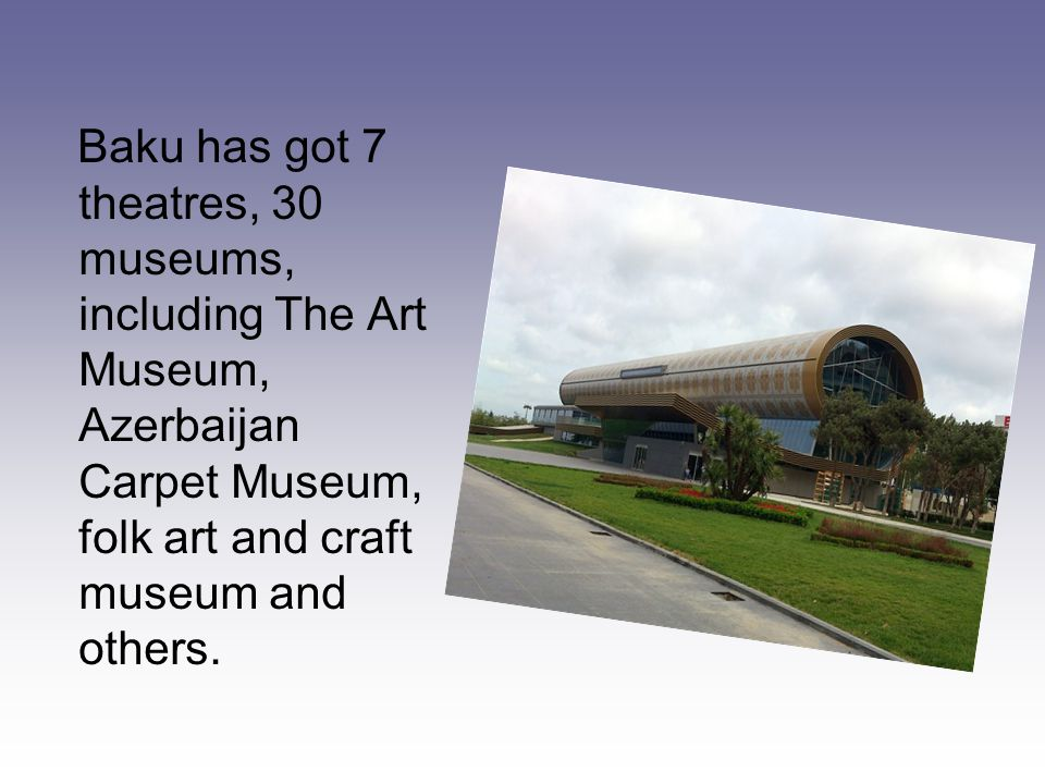 Baku has got 7 theatres, 30 museums, including The Art Museum, Azerbaijan Carpet Museum, folk art and craft museum and others.