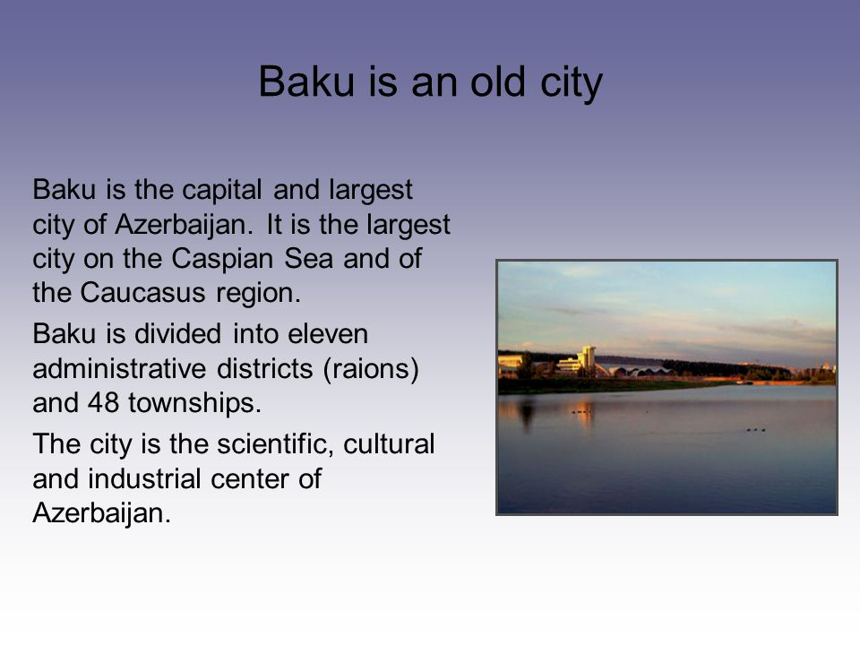 Baku is an old city Baku is the capital and largest city of Azerbaijan.
