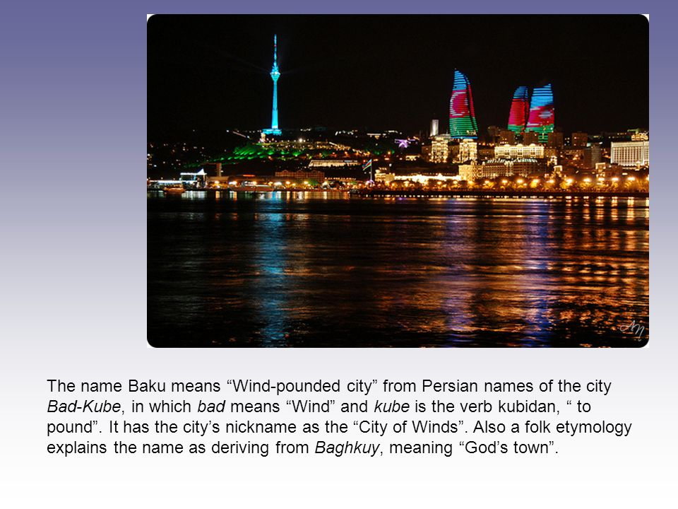 The name Baku means Wind-pounded city from Persian names of the city Bad-Kube, in which bad means Wind and kube is the verb kubidan, to pound .