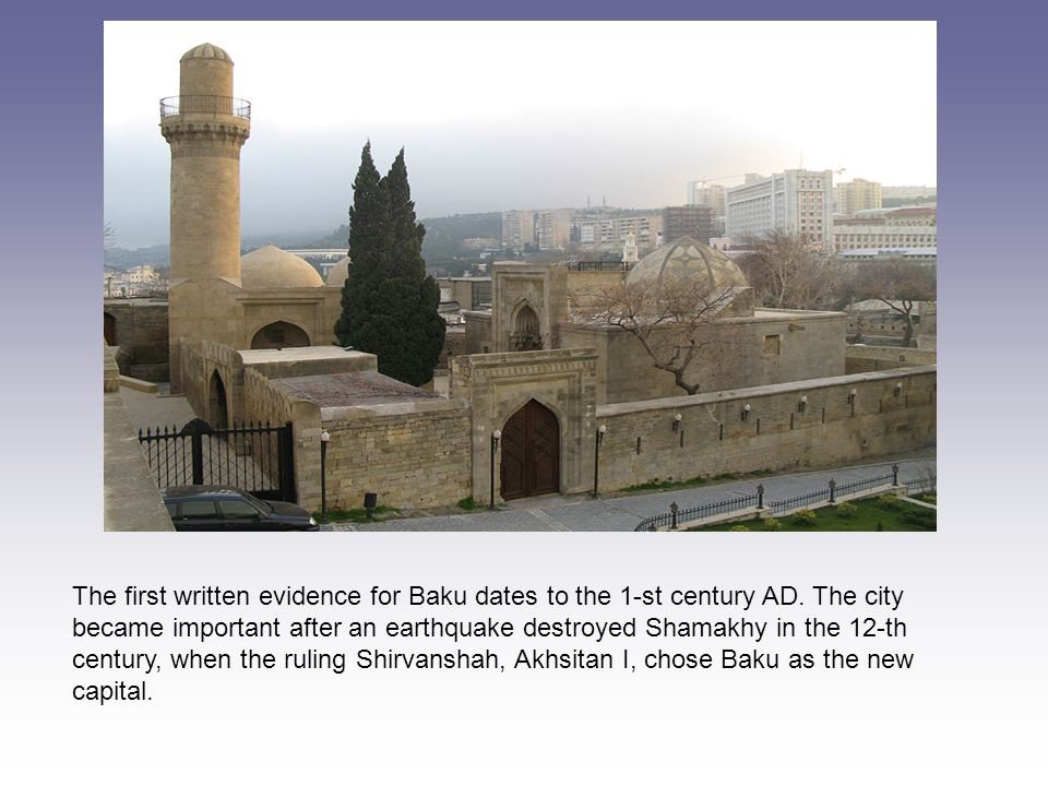 The first written evidence for Baku dates to the 1-st century AD.