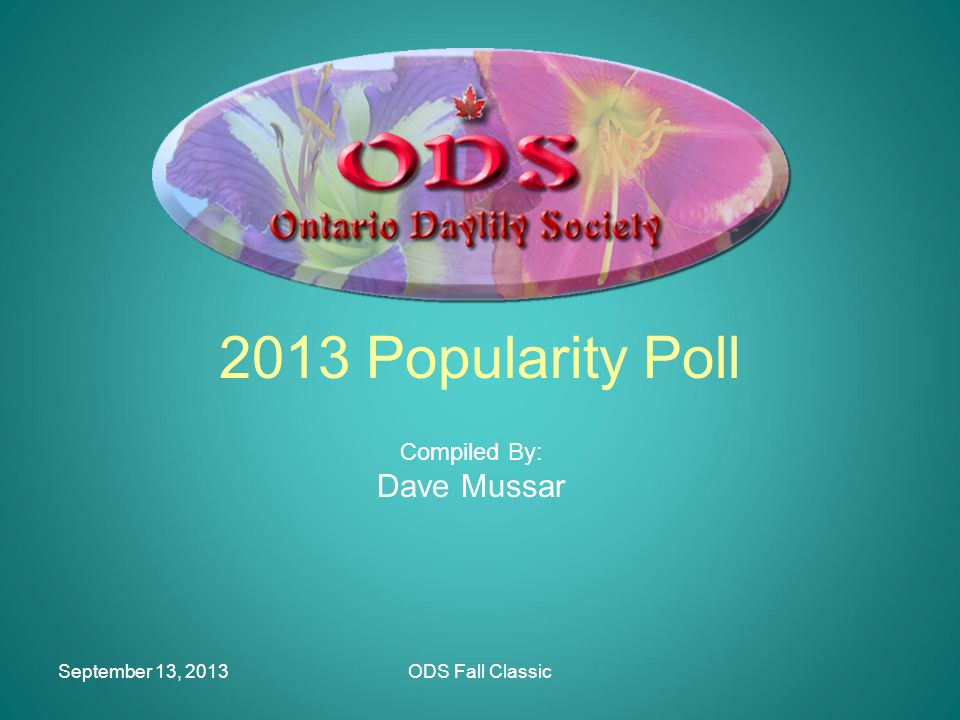 ODS Fall Classic ODS – Popularity Poll Purpose –Identify superior performing plants in our area –Provide guidance to the Ontario gardening public –For the ODS to be seen as a resource for daylily information and recommendations –Have some fun!!!!