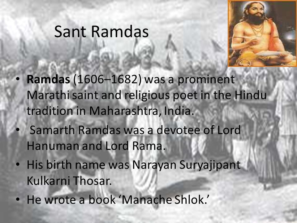 Sant Ramdas Ramdas (1606–1682) was a prominent Marathi saint and religious poet in the Hindu tradition in Maharashtra, India.