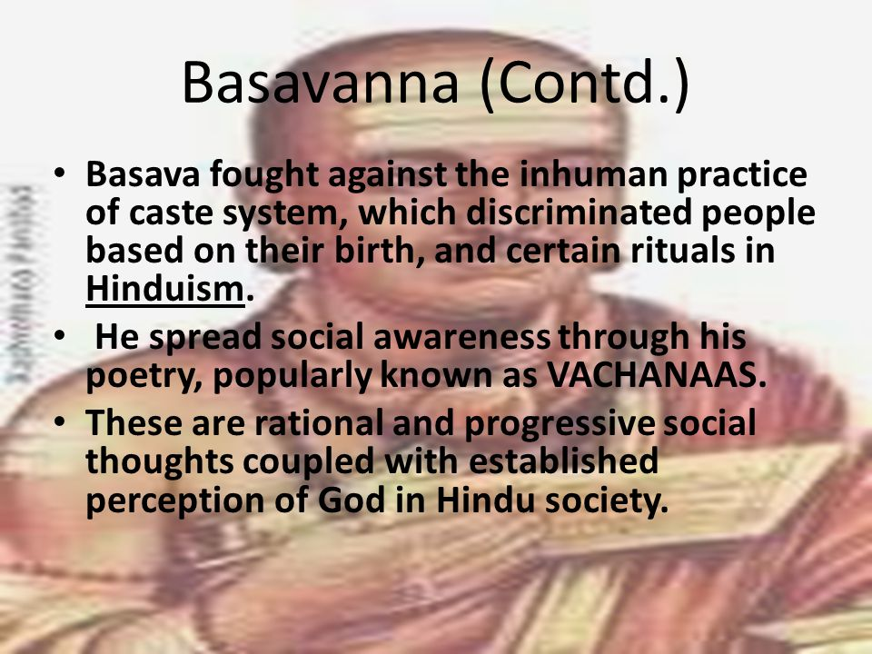 Basavanna (Contd.) Basava fought against the inhuman practice of caste system, which discriminated people based on their birth, and certain rituals in Hinduism.
