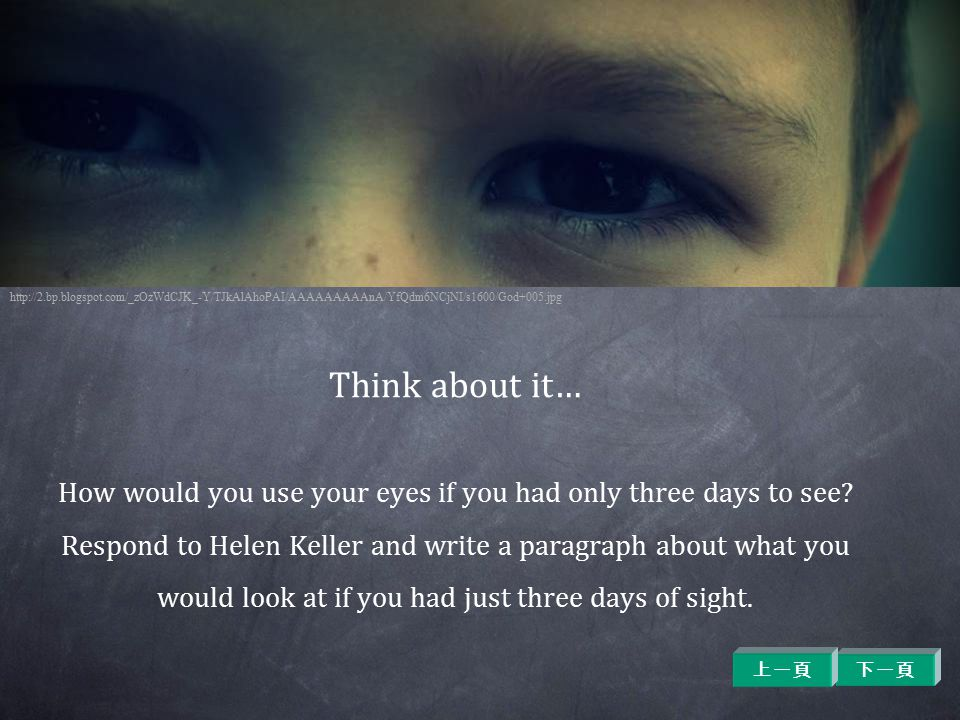 Think about it… How would you use your eyes if you had only three days to see? Respond to Helen Keller and write a paragraph about what you would look