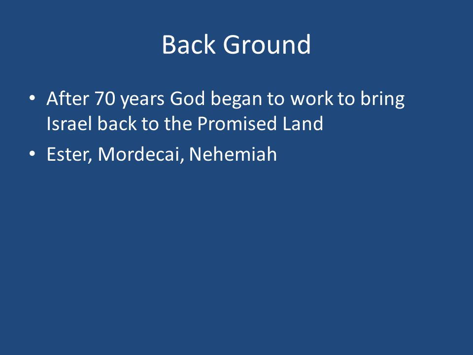 Back Ground After 70 years God began to work to bring Israel back to the Promised Land Ester, Mordecai, Nehemiah