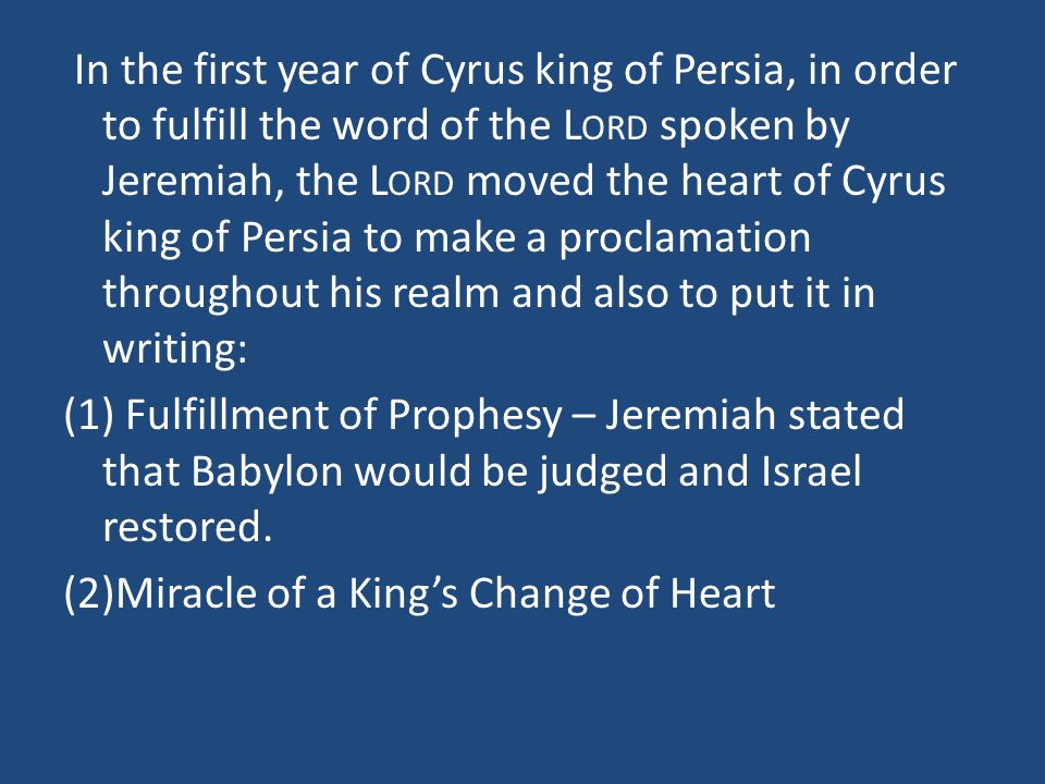 In the first year of Cyrus king of Persia, in order to fulfill the word of the L ORD spoken by Jeremiah, the L ORD moved the heart of Cyrus king of Persia to make a proclamation throughout his realm and also to put it in writing: (1) Fulfillment of Prophesy – Jeremiah stated that Babylon would be judged and Israel restored.