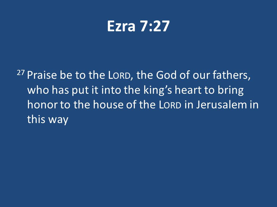 Ezra 7:27 27 Praise be to the L ORD, the God of our fathers, who has put it into the king's heart to bring honor to the house of the L ORD in Jerusalem in this way