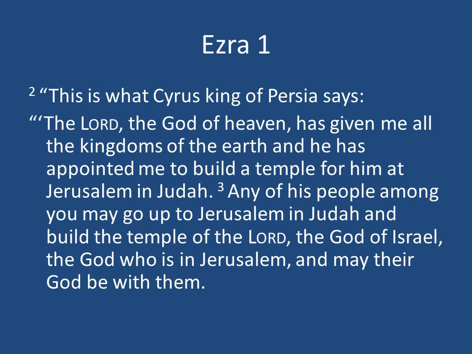 Ezra 1 2 This is what Cyrus king of Persia says: 'The L ORD, the God of heaven, has given me all the kingdoms of the earth and he has appointed me to build a temple for him at Jerusalem in Judah.