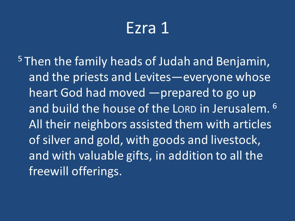 Ezra 1 5 Then the family heads of Judah and Benjamin, and the priests and Levites—everyone whose heart God had moved —prepared to go up and build the house of the L ORD in Jerusalem.