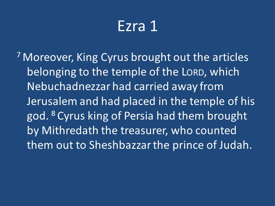 Ezra 1 7 Moreover, King Cyrus brought out the articles belonging to the temple of the L ORD, which Nebuchadnezzar had carried away from Jerusalem and had placed in the temple of his god.