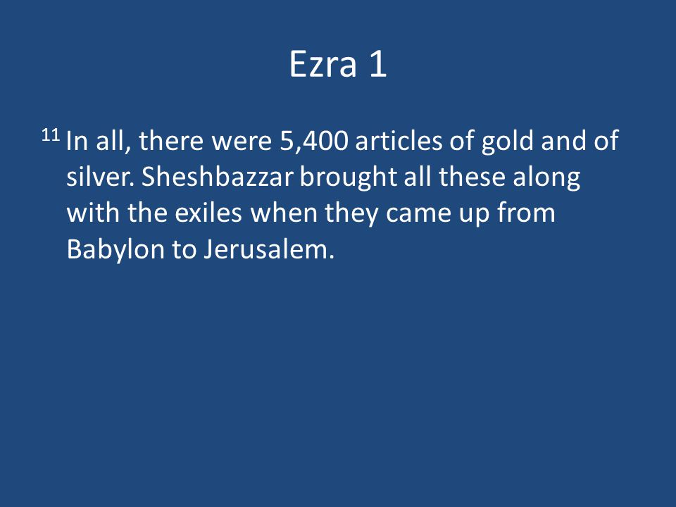 Ezra 1 11 In all, there were 5,400 articles of gold and of silver.