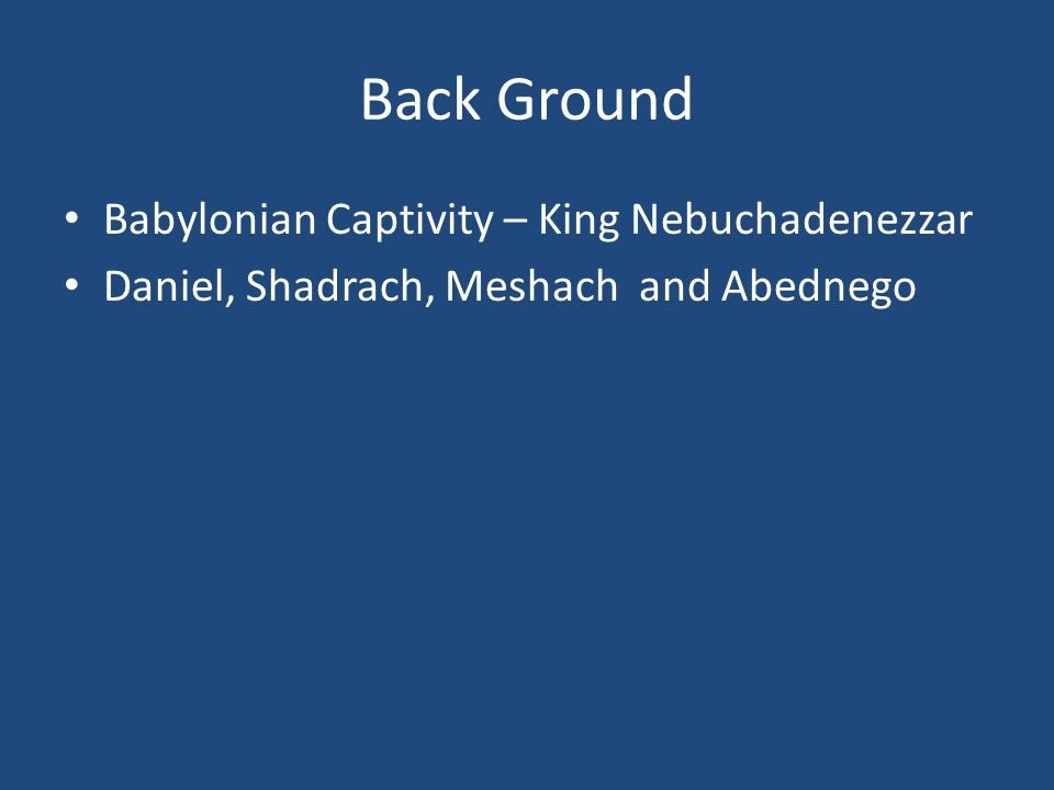Back Ground Babylonian Captivity – King Nebuchadenezzar Daniel, Shadrach, Meshach and Abednego