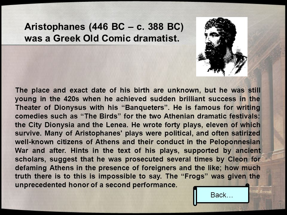 Aristophanes (446 BC – c. 388 BC) was a Greek Old Comic dramatist. The place and exact date of his birth are unknown, but he was still young in the 42