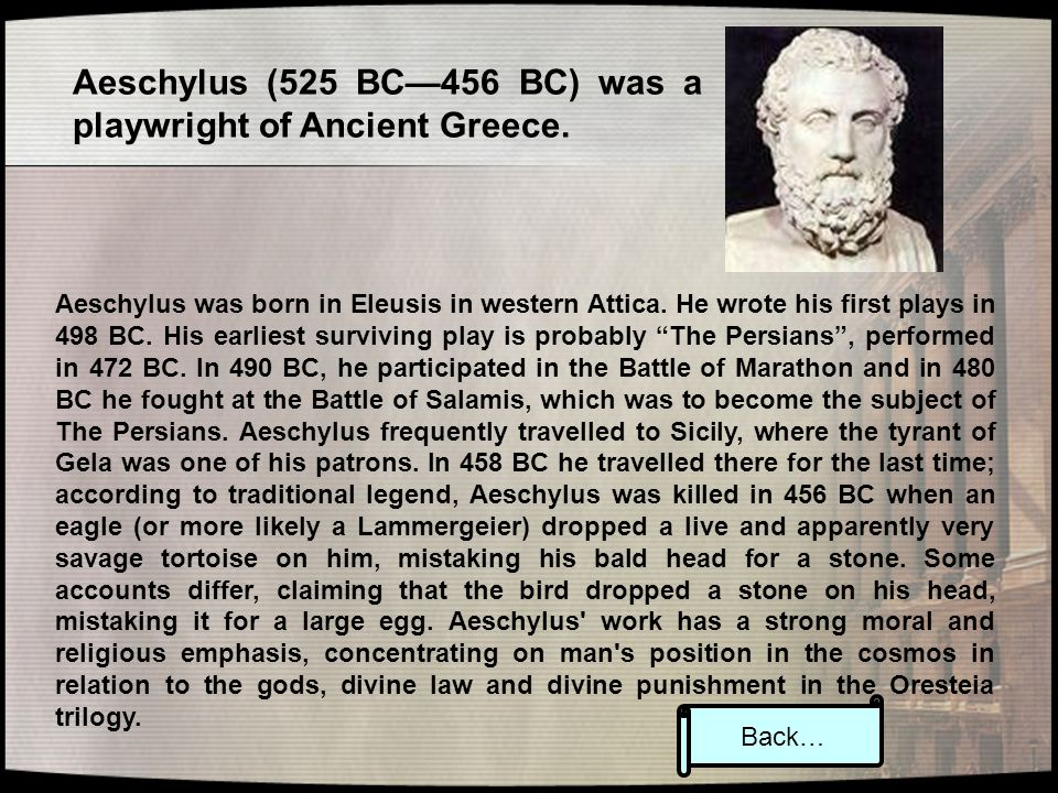 Aeschylus (525 BC—456 BC) was a playwright of Ancient Greece. Aeschylus was born in Eleusis in western Attica. He wrote his first plays in 498 BC. His