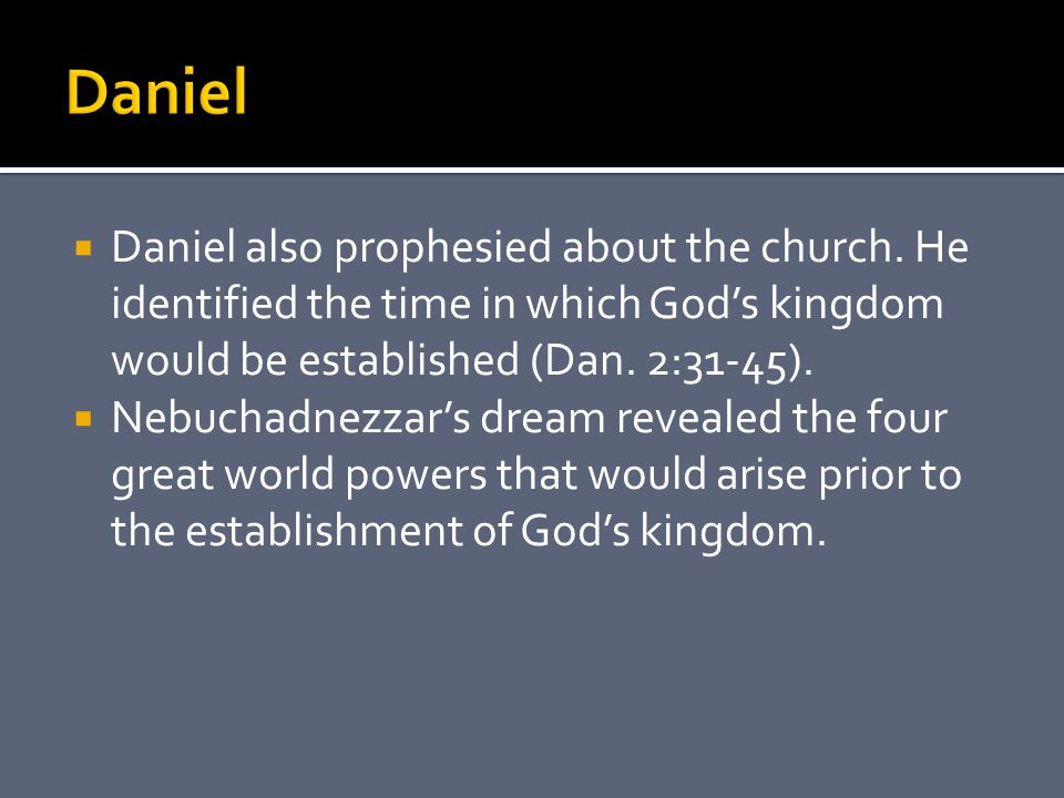  Daniel also prophesied about the church. He identified the time in which God's kingdom would be established (Dan. 2:31-45).  Nebuchadnezzar's dream