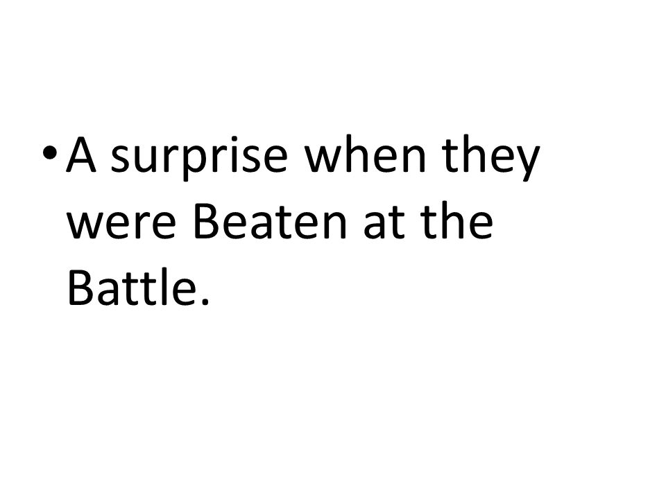 A surprise when they were Beaten at the Battle.