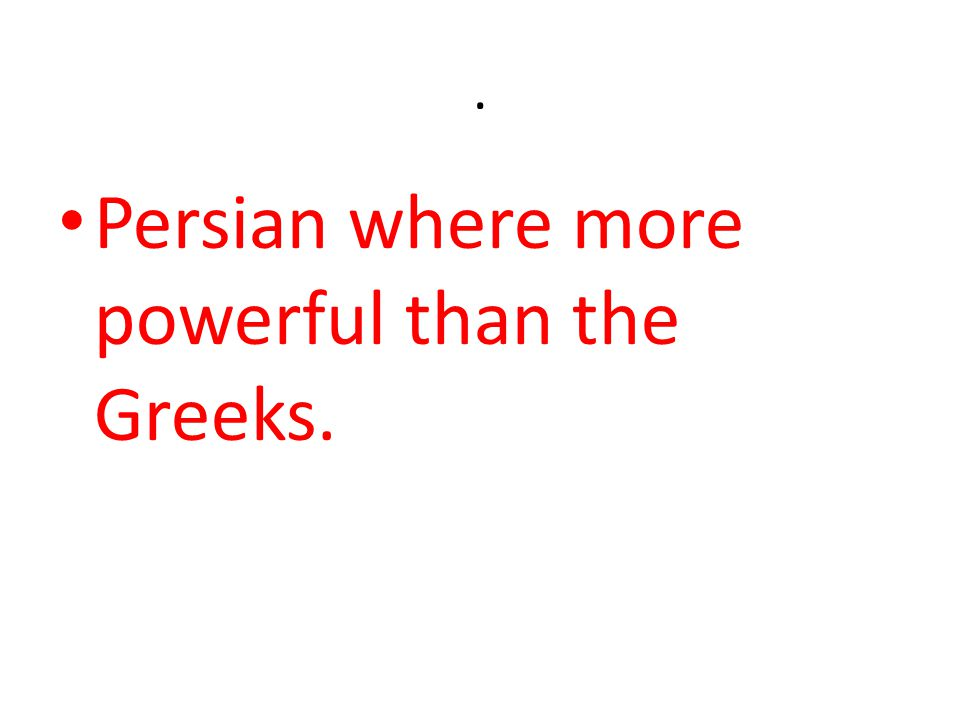 . Persian where more powerful than the Greeks.