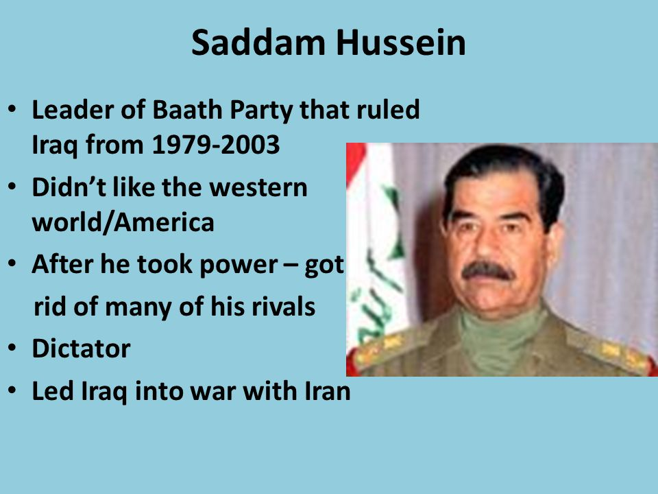 Saddam Hussein Leader of Baath Party that ruled Iraq from 1979-2003 Didn't like the western world/America After he took power – got rid of many of his rivals Dictator Led Iraq into war with Iran