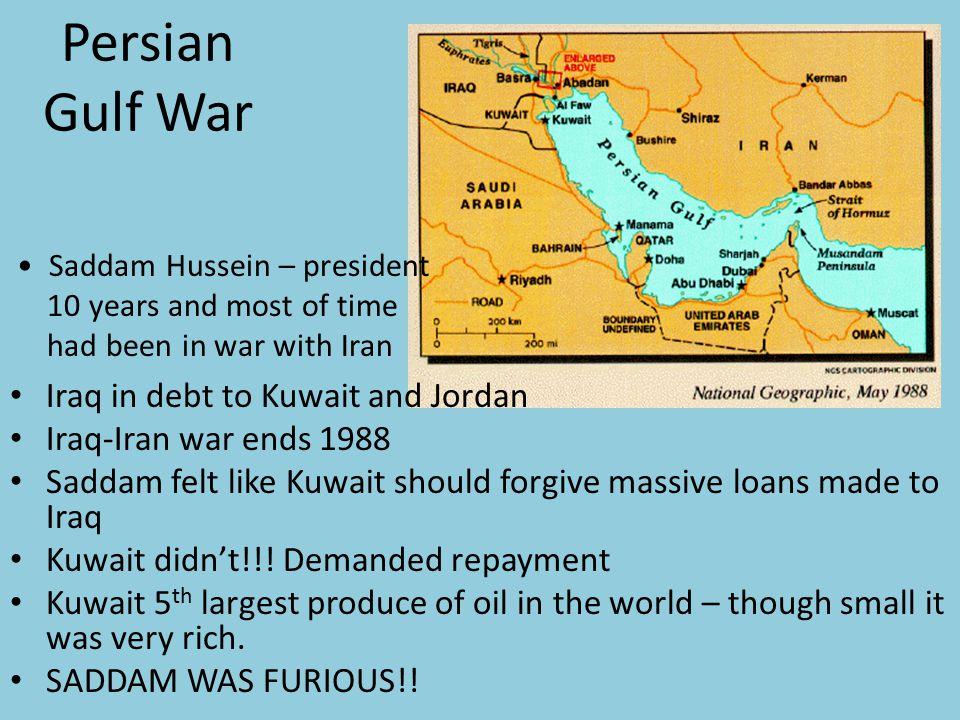 Persian Gulf War Iraq in debt to Kuwait and Jordan Iraq-Iran war ends 1988 Saddam felt like Kuwait should forgive massive loans made to Iraq Kuwait didn't!!.