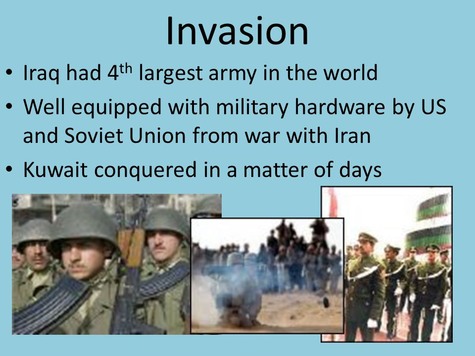 Invasion Iraq had 4 th largest army in the world Well equipped with military hardware by US and Soviet Union from war with Iran Kuwait conquered in a matter of days