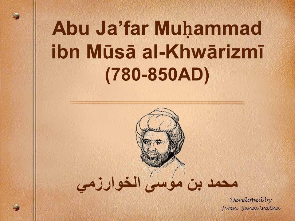 Abu Ja'far Mu ḥ ammad ibn Mūsā al-Khwārizmī (780-850AD) محمد بن موسى الخوارزمي Developed by Ivan Seneviratne