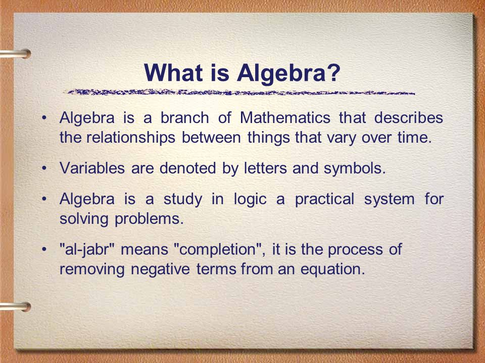 What is Algebra? Algebra is a branch of Mathematics that describes the relationships between things that vary over time. Variables are denoted by lett