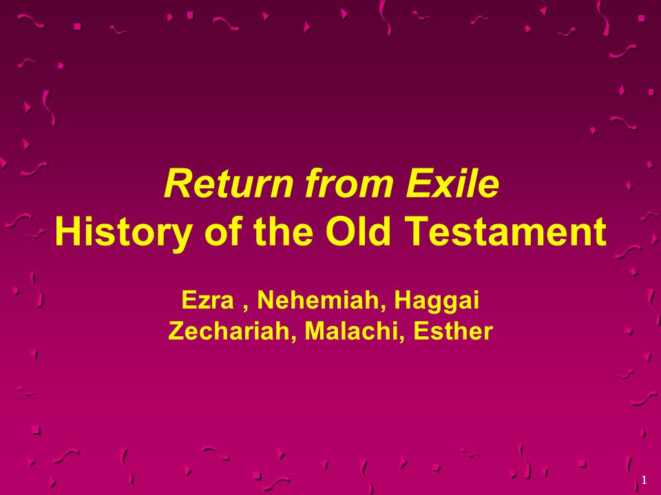 1 Return from Exile History of the Old Testament Ezra, Nehemiah, Haggai Zechariah, Malachi, Esther
