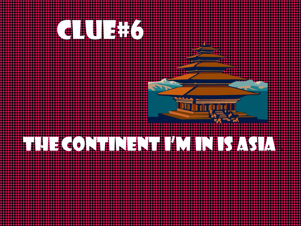 Clue#6 The continent I'm in is Asia.