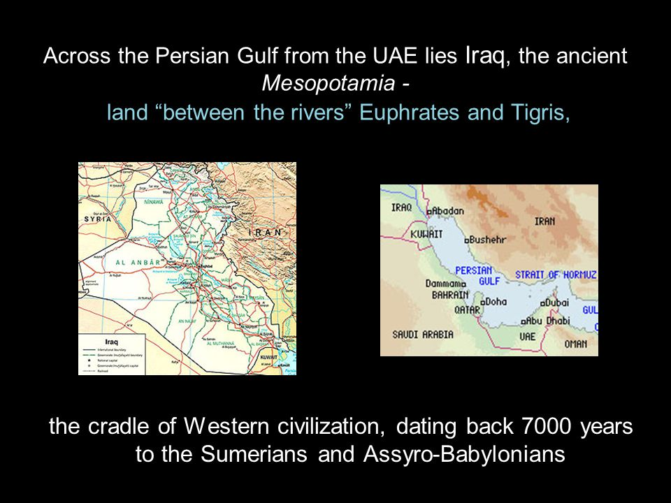 Across the Persian Gulf from the UAE lies Iraq, the ancient Mesopotamia - land between the rivers Euphrates and Tigris, the cradle of Western civilization, dating back 7000 years to the Sumerians and Assyro-Babylonians
