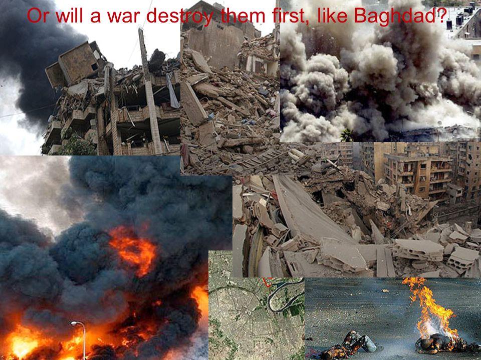 Or will a war destroy them first, like Baghdad