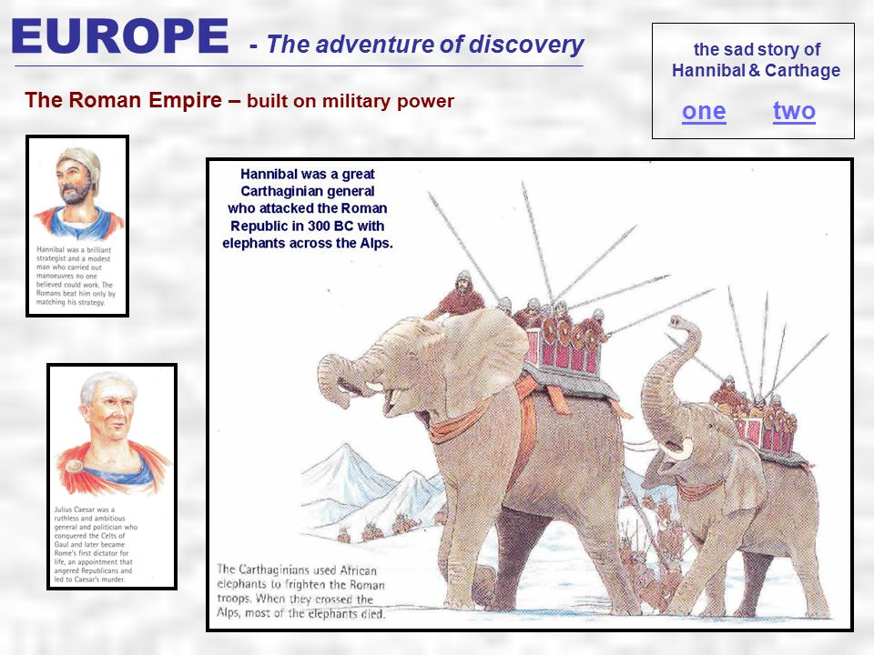EUROPE - The adventure of discovery The Roman Empire – built on military power the sad story of Hannibal & Carthage onetwo
