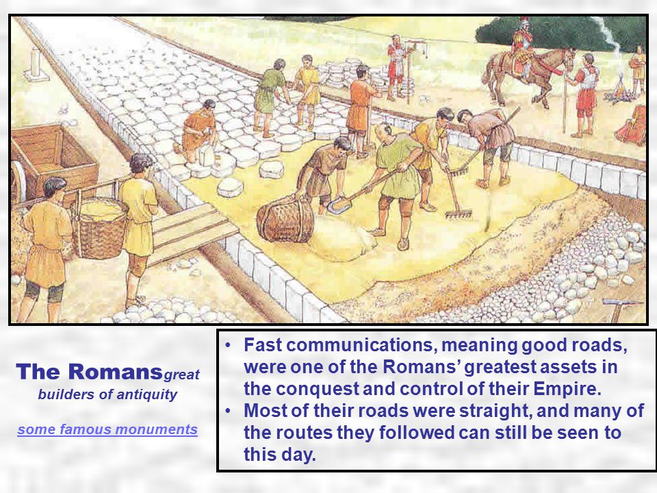 The Romans great builders of antiquity some famous monuments some famous monuments Fast communications, meaning good roads, were one of the Romans' greatest assets in the conquest and control of their Empire.