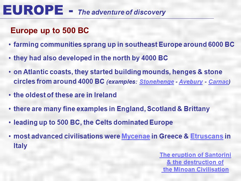 EUROPE - The adventure of discovery farming communities sprang up in southeast Europe around 6000 BC they had also developed in the north by 4000 BC on Atlantic coasts, they started building mounds, henges & stone circles from around 4000 BC (examples: Stonehenge - Avebury - Carnac)StonehengeAveburyCarnac the oldest of these are in Ireland there are many fine examples in England, Scotland & Brittany leading up to 500 BC, the Celts dominated Europe most advanced civilisations were Mycenae in Greece & Etruscans in ItalyMycenaeEtruscans Europe up to 500 BC The eruption of Santorini & the destruction of the Minoan Civilisation
