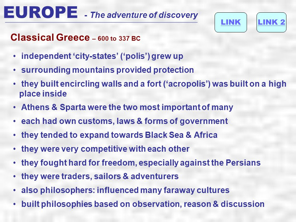 EUROPE - The adventure of discovery they triumphed at Battles of Marathon & Salamis around 480BCMarathon from 431 they spent over 25 years fighting each other in the Peloponnesian War Sparta feared the growth of Athenian power, so the city-states never became a united country city-states united to fight off the Persiansthe Persians disunity resulted in invasion by Philip II of Macedonia, father of Alexander the Great They gave us language, architecture, philosophy and democracy …..
